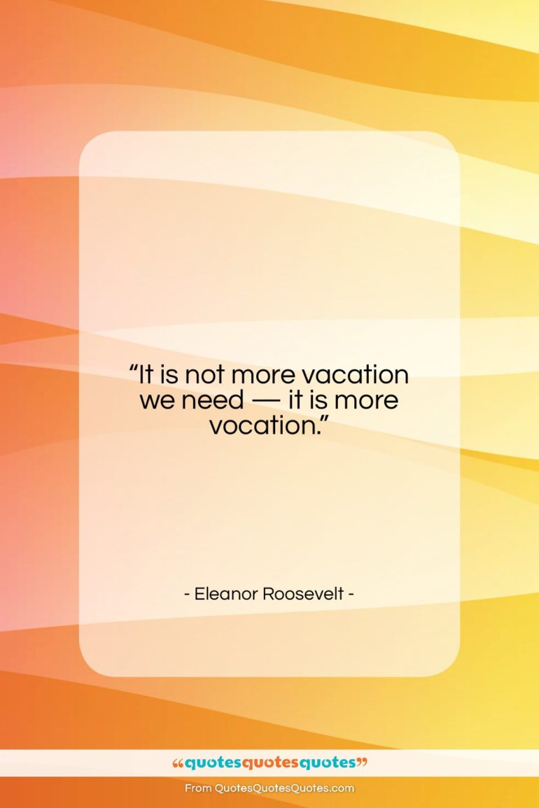 """Eleanor Roosevelt quote: """"It is not more vacation we need…""""- at QuotesQuotesQuotes.com"""