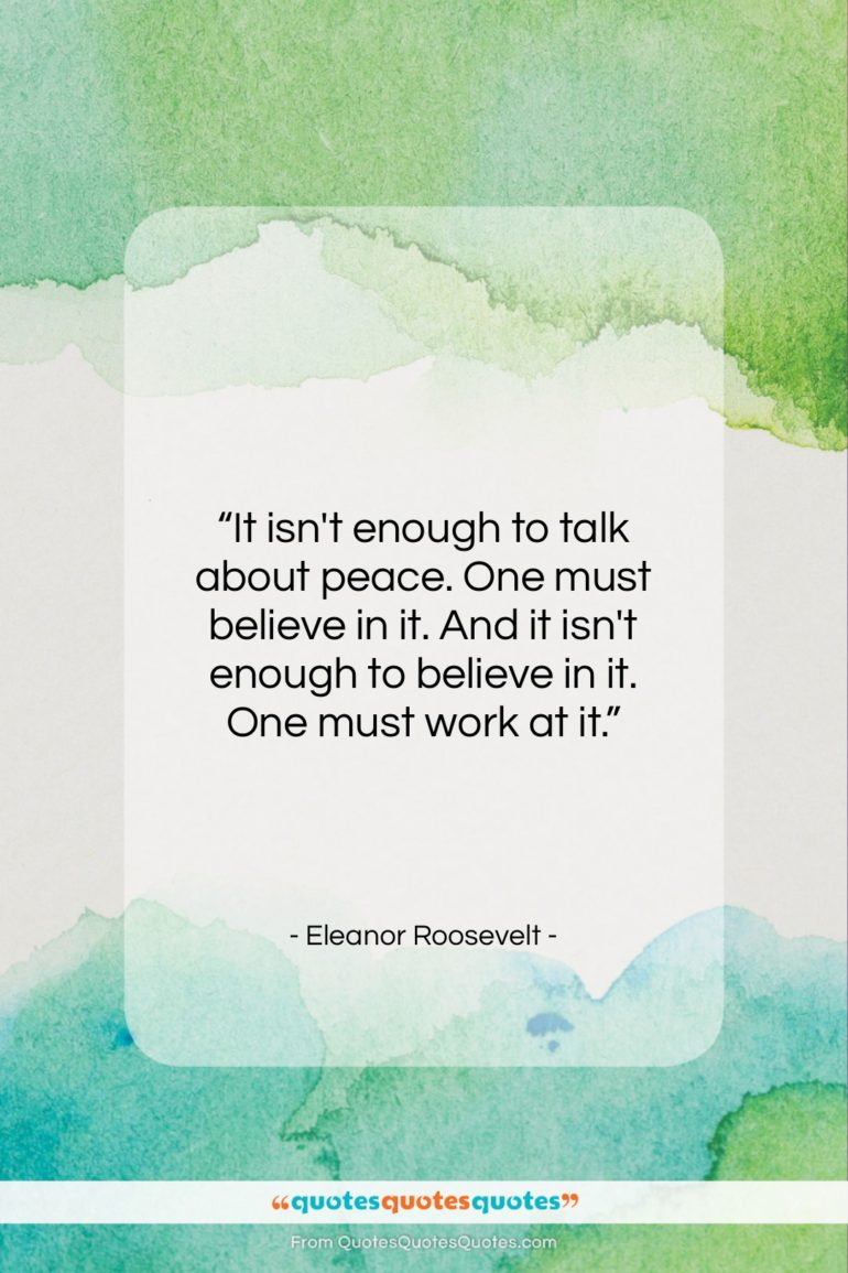"""Eleanor Roosevelt quote: """"It isn't enough to talk about peace….""""- at QuotesQuotesQuotes.com"""