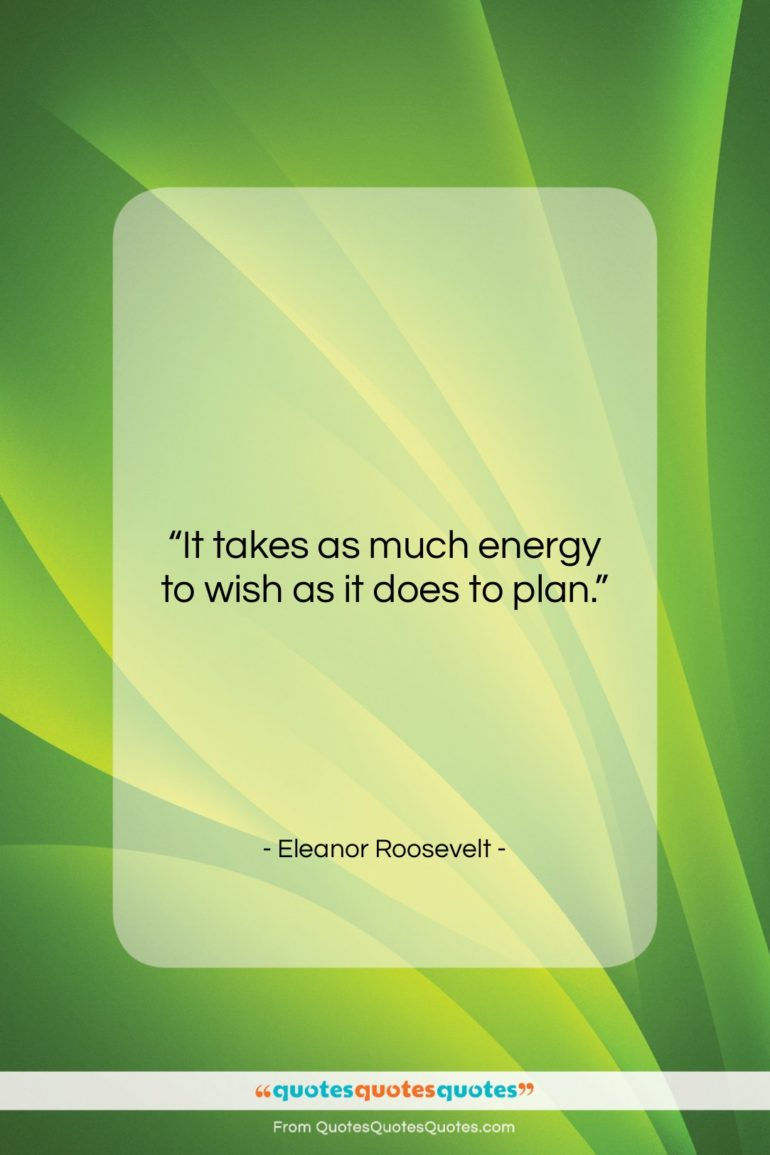 """Eleanor Roosevelt quote: """"It takes as much energy to wish…""""- at QuotesQuotesQuotes.com"""