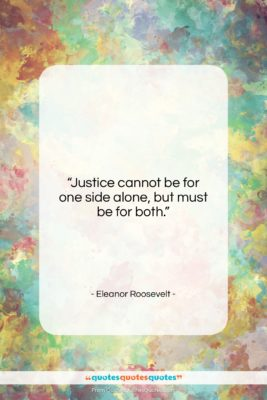"""Eleanor Roosevelt quote: """"Justice cannot be for one side alone,…""""- at QuotesQuotesQuotes.com"""