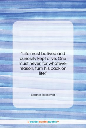 """Eleanor Roosevelt quote: """"Life must be lived and curiosity kept…""""- at QuotesQuotesQuotes.com"""