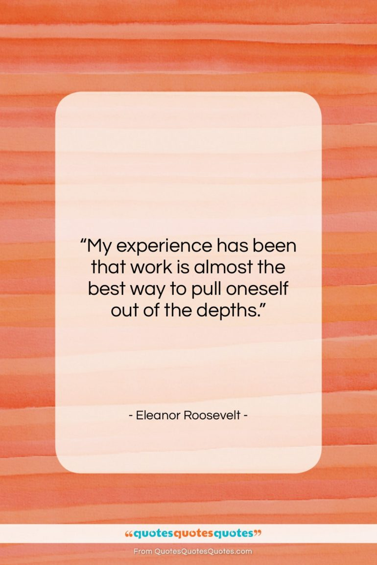"""Eleanor Roosevelt quote: """"My experience has been that work is…""""- at QuotesQuotesQuotes.com"""
