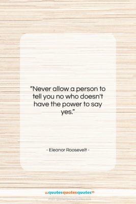 """Eleanor Roosevelt quote: """"Never allow a person to tell you…""""- at QuotesQuotesQuotes.com"""