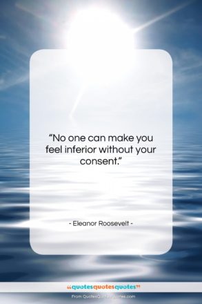 """Eleanor Roosevelt quote: """"No one can make you feel inferior…""""- at QuotesQuotesQuotes.com"""