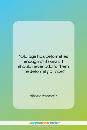 "Eleanor Roosevelt quote: ""Old age has deformities enough of its…""- at QuotesQuotesQuotes.com"