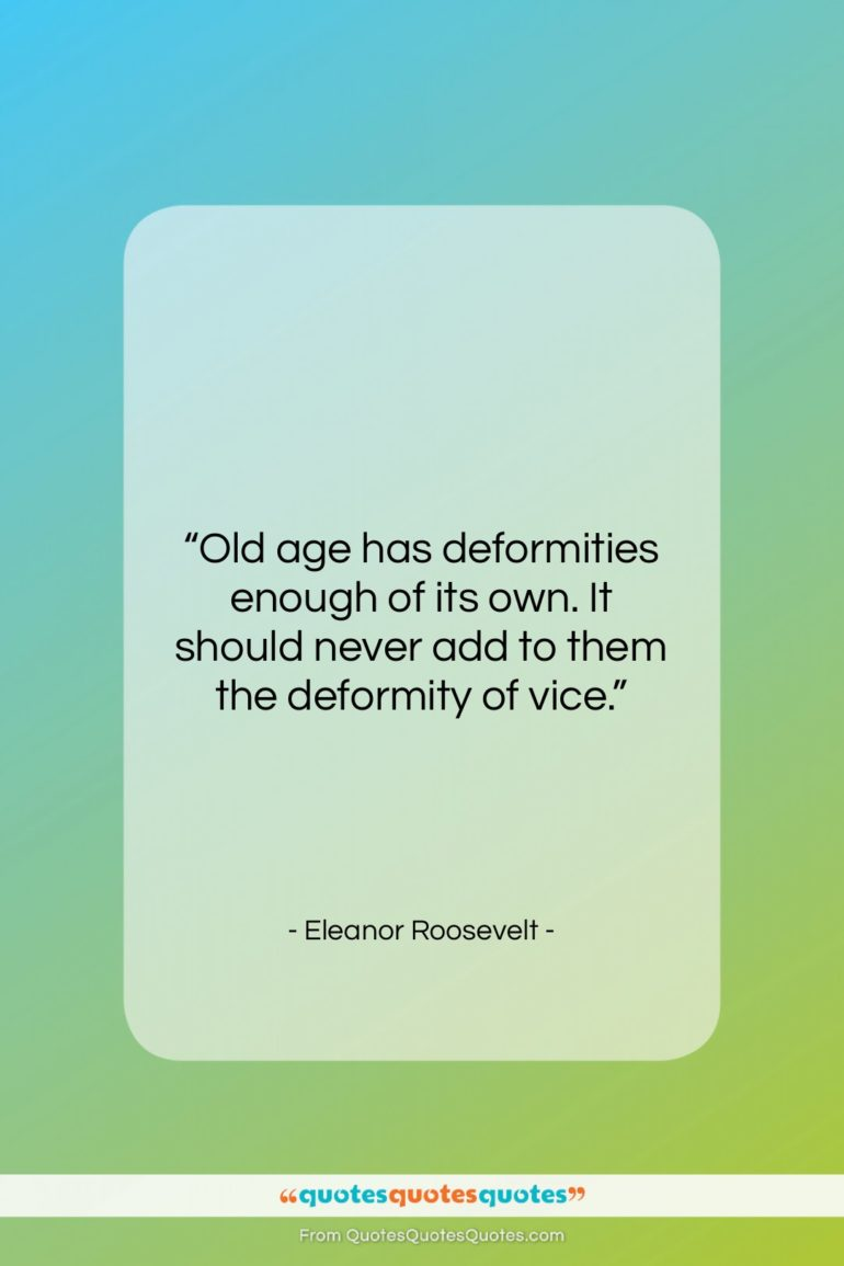 """Eleanor Roosevelt quote: """"Old age has deformities enough of its…""""- at QuotesQuotesQuotes.com"""