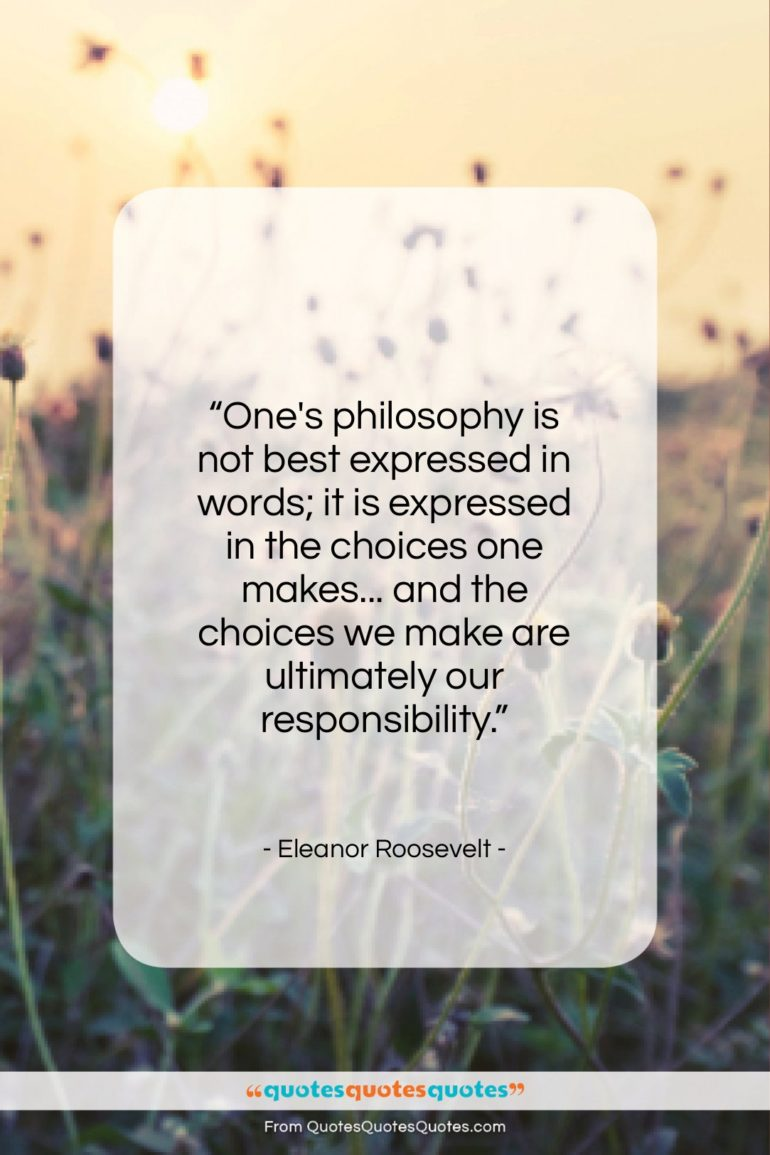 """Eleanor Roosevelt quote: """"One's philosophy is not best expressed in…""""- at QuotesQuotesQuotes.com"""
