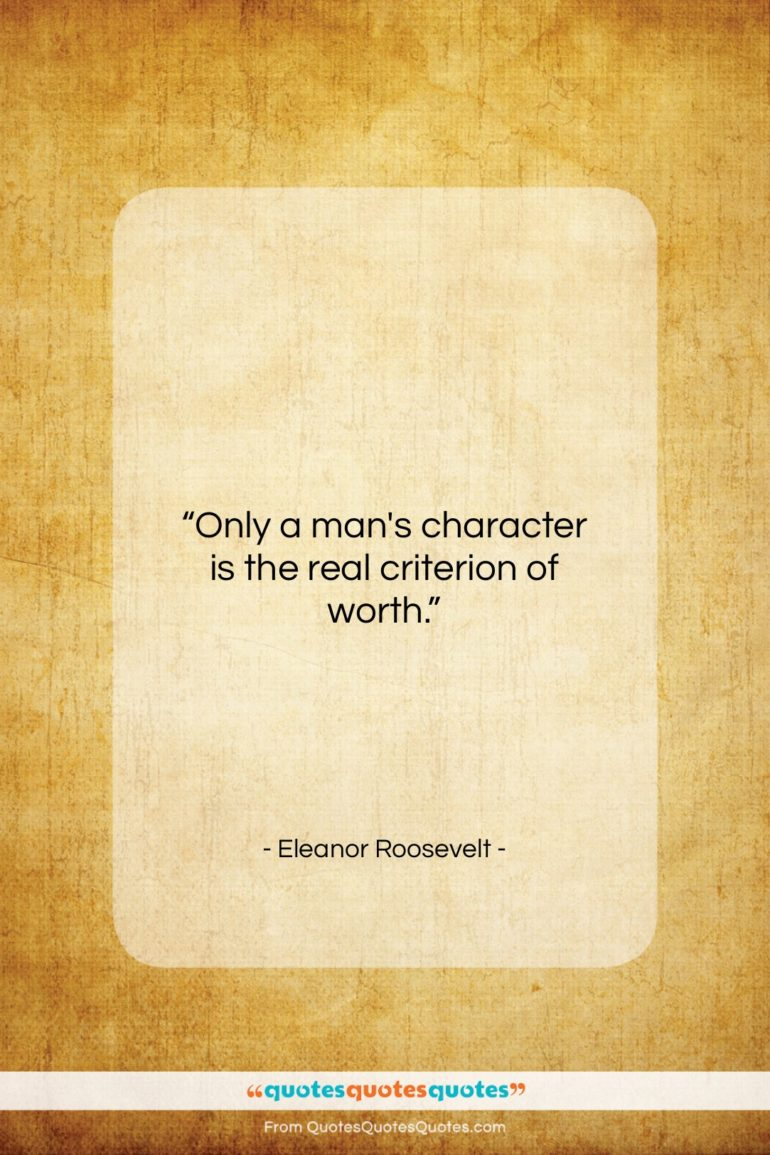 """Eleanor Roosevelt quote: """"Only a man's character is the real…""""- at QuotesQuotesQuotes.com"""