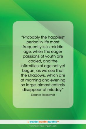"""Eleanor Roosevelt quote: """"Probably the happiest period in life most…""""- at QuotesQuotesQuotes.com"""