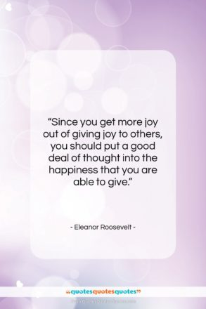 "Eleanor Roosevelt quote: ""Since you get more joy out of…""- at QuotesQuotesQuotes.com"