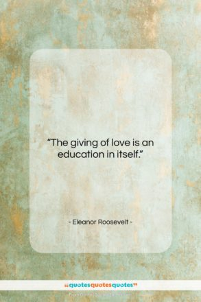 """Eleanor Roosevelt quote: """"The giving of love is an education…""""- at QuotesQuotesQuotes.com"""