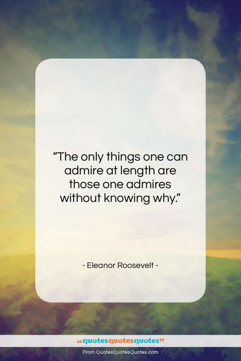 """Eleanor Roosevelt quote: """"The only things one can admire at…""""- at QuotesQuotesQuotes.com"""