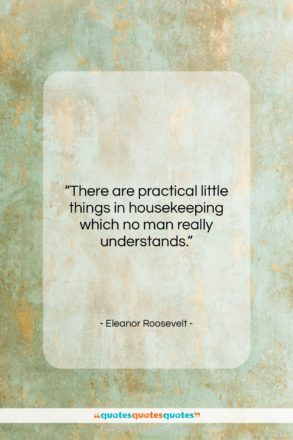 "Eleanor Roosevelt quote: ""There are practical little things in housekeeping…""- at QuotesQuotesQuotes.com"