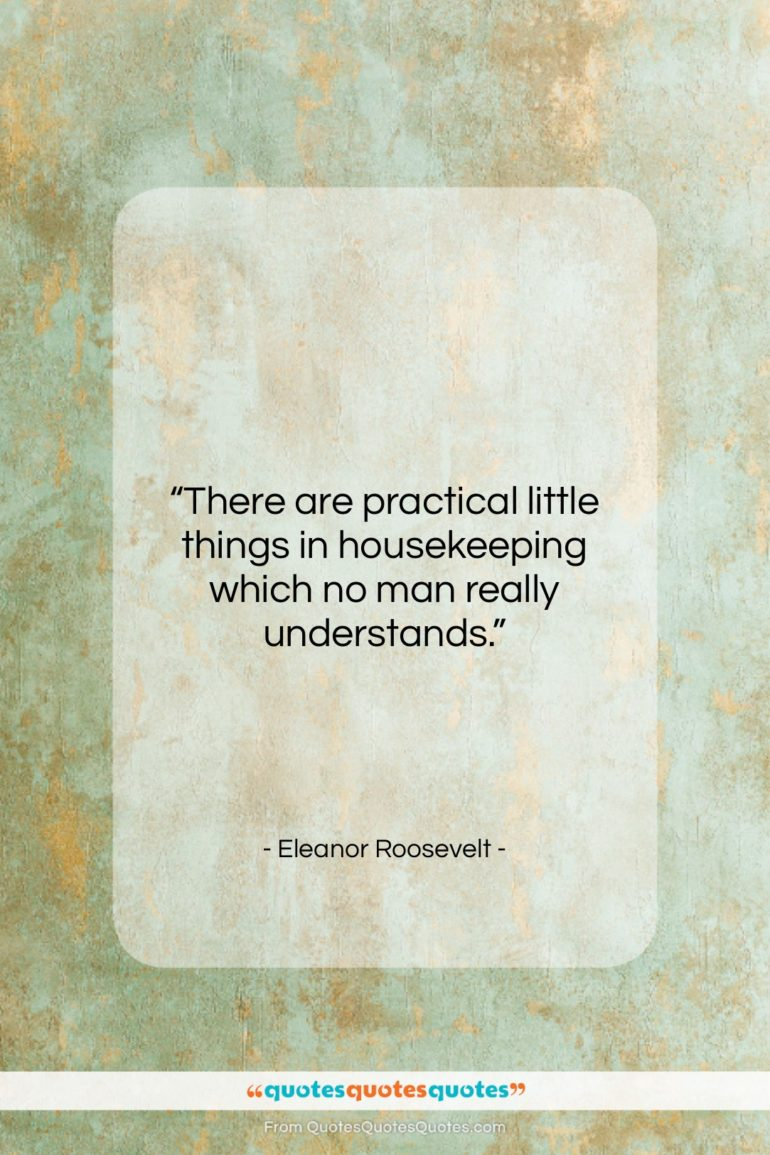 """Eleanor Roosevelt quote: """"There are practical little things in housekeeping…""""- at QuotesQuotesQuotes.com"""