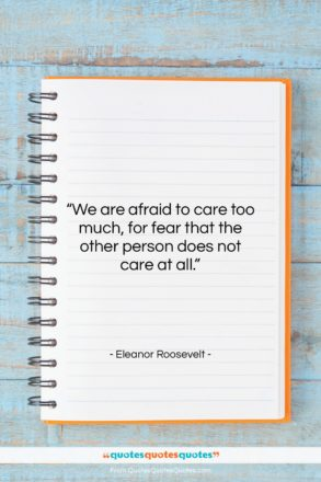 "Eleanor Roosevelt quote: ""We are afraid to care too much,…""- at QuotesQuotesQuotes.com"