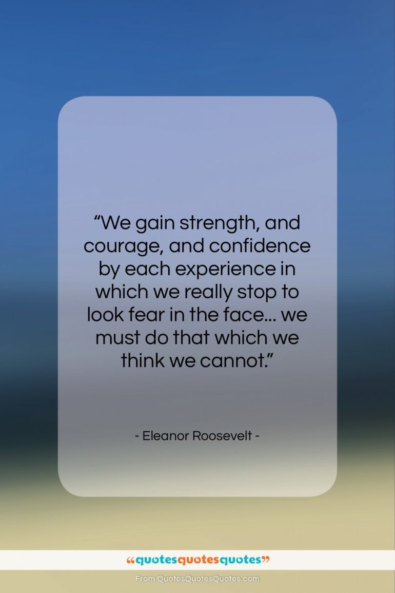 """Eleanor Roosevelt quote: """"We gain strength, and courage, and confidence…""""- at QuotesQuotesQuotes.com"""