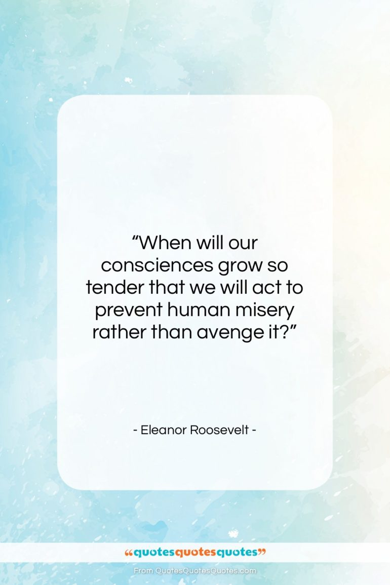 "Eleanor Roosevelt quote: ""When will our consciences grow so tender…""- at QuotesQuotesQuotes.com"