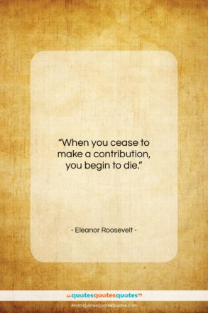 "Eleanor Roosevelt quote: ""When you cease to make a contribution…""- at QuotesQuotesQuotes.com"