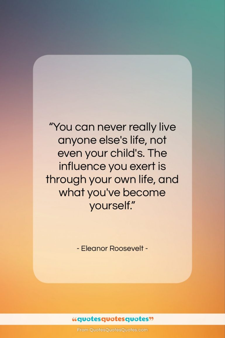 """Eleanor Roosevelt quote: """"You can never really live anyone else's…""""- at QuotesQuotesQuotes.com"""