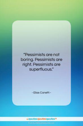 "Elias Canetti quote: ""Pessimists are not boring. Pessimists are right….""- at QuotesQuotesQuotes.com"