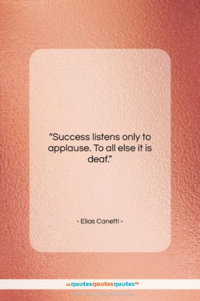 """Elias Canetti quote: """"Success listens only to applause. To all…""""- at QuotesQuotesQuotes.com"""