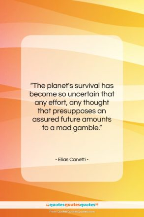 """Elias Canetti quote: """"The planet's survival has become so uncertain…""""- at QuotesQuotesQuotes.com"""