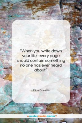"""Elias Canetti quote: """"When you write down your life, every…""""- at QuotesQuotesQuotes.com"""