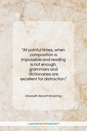 """Elizabeth Barrett Browning quote: """"At painful times, when composition is impossible…""""- at QuotesQuotesQuotes.com"""