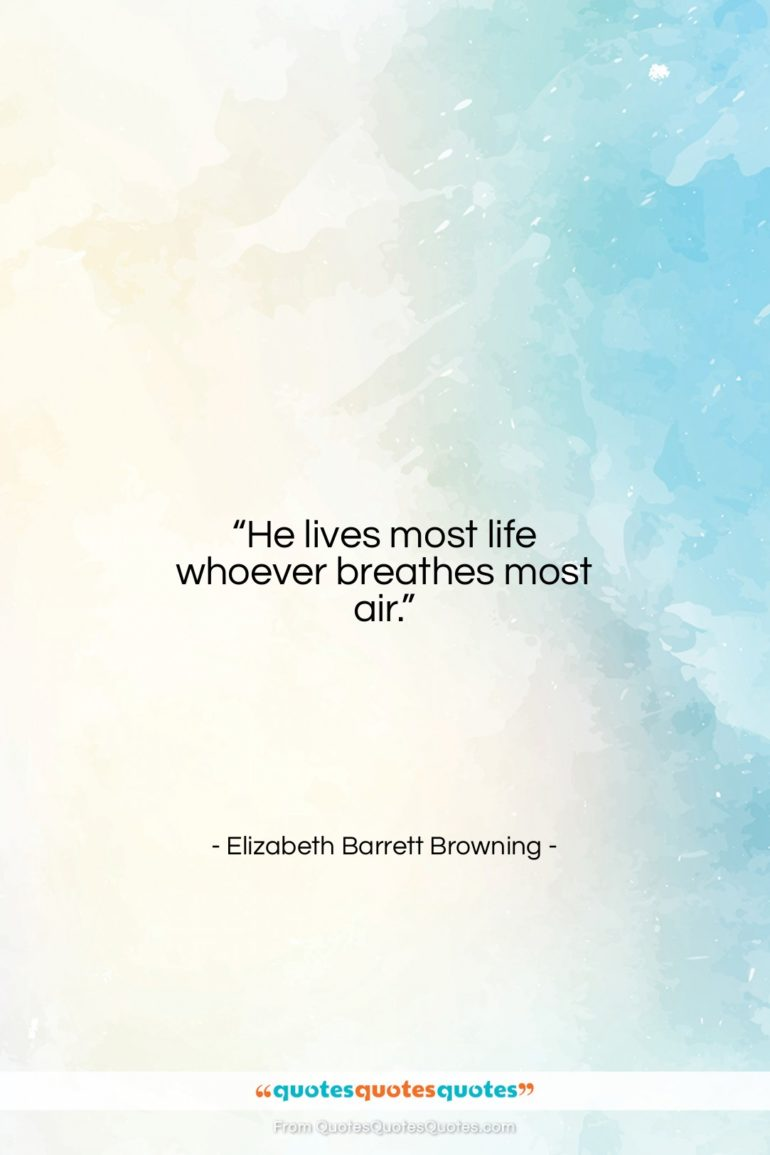 """Elizabeth Barrett Browning quote: """"He lives most life whoever breathes most…""""- at QuotesQuotesQuotes.com"""