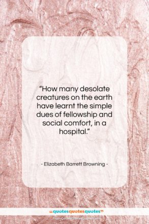 """Elizabeth Barrett Browning quote: """"How many desolate creatures on the earth…""""- at QuotesQuotesQuotes.com"""