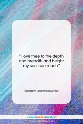 """Elizabeth Barrett Browning quote: """"I love thee to the depth and…""""- at QuotesQuotesQuotes.com"""