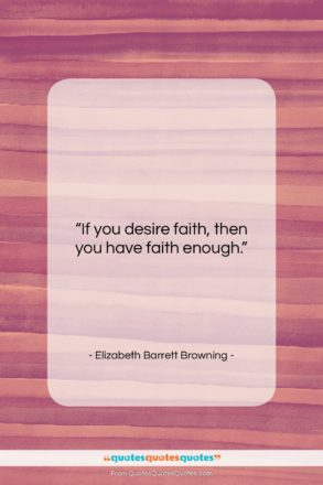 """Elizabeth Barrett Browning quote: """"If you desire faith, then you have…""""- at QuotesQuotesQuotes.com"""