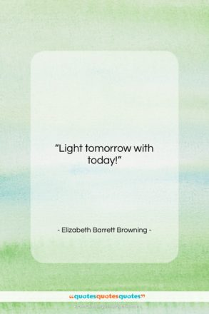 """Elizabeth Barrett Browning quote: """"Light tomorrow with today!…""""- at QuotesQuotesQuotes.com"""