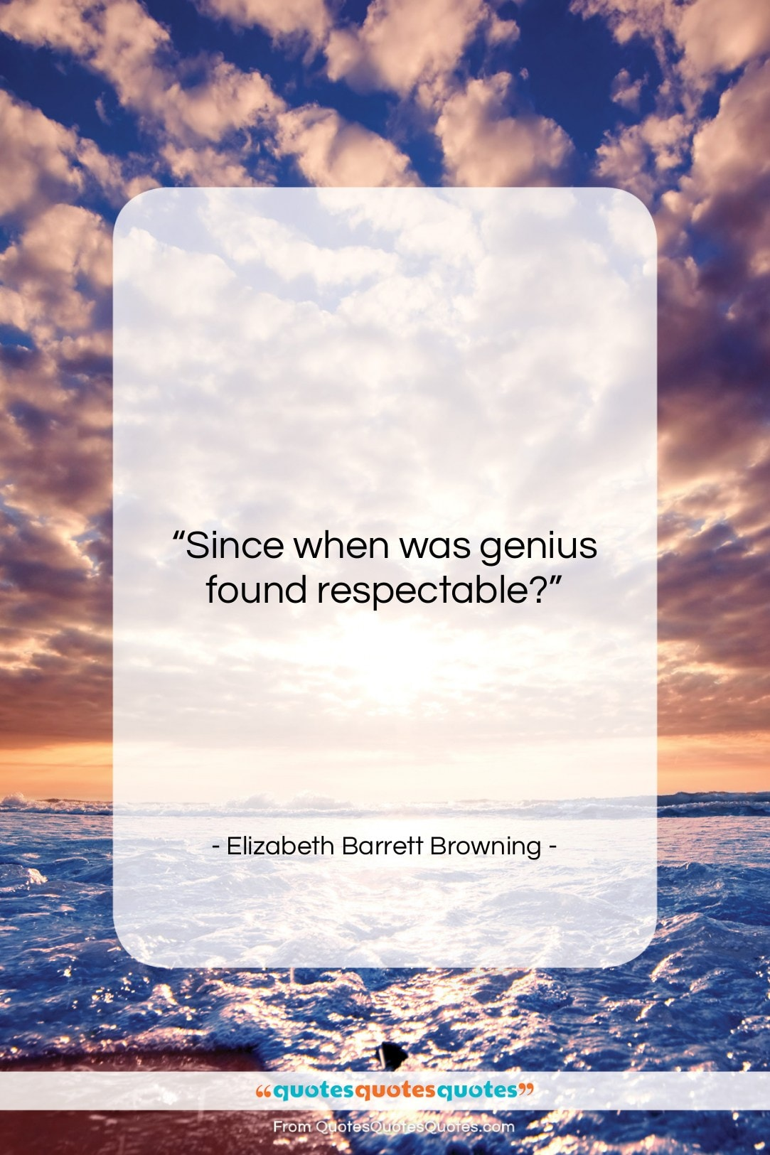 """Elizabeth Barrett Browning quote: """"Since when was genius found respectable?…""""- at QuotesQuotesQuotes.com"""