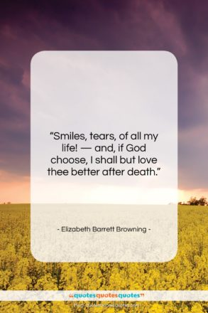 """Elizabeth Barrett Browning quote: """"Smiles, tears, of all my life! —…""""- at QuotesQuotesQuotes.com"""