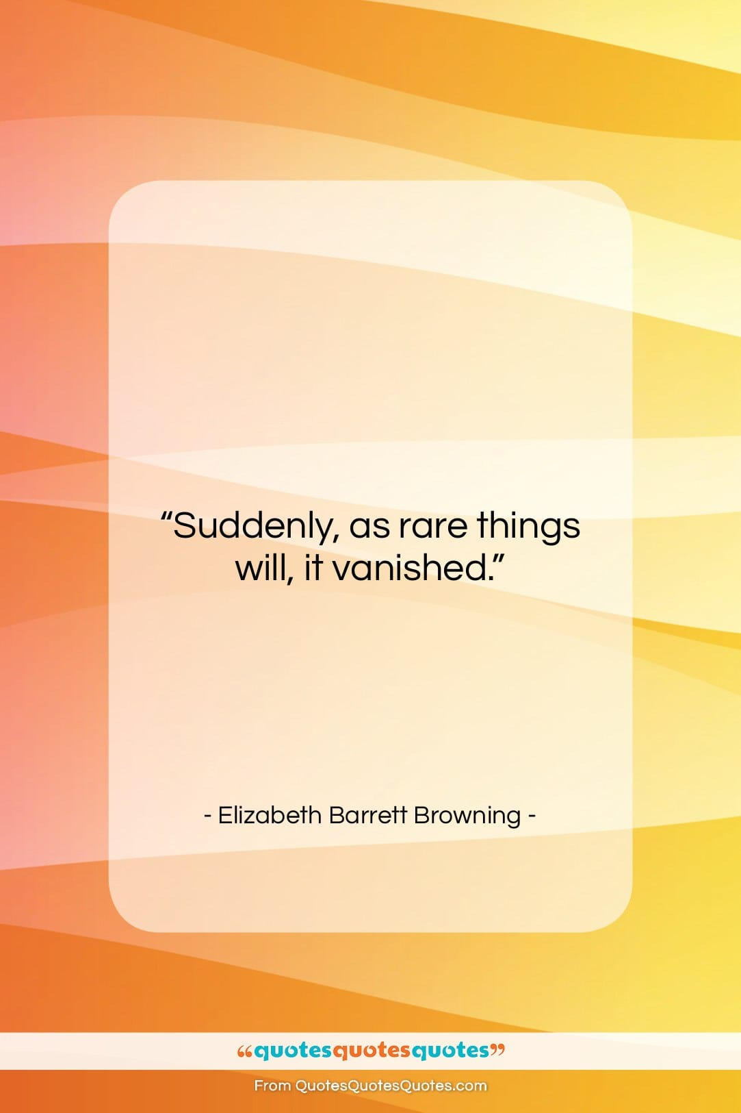 """Elizabeth Barrett Browning quote: """"Suddenly, as rare things will, it vanished….""""- at QuotesQuotesQuotes.com"""