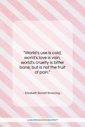 "Elizabeth Barrett Browning quote: ""World's use is cold, world's love is…""- at QuotesQuotesQuotes.com"