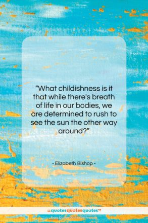 """Elizabeth Bishop quote: """"What childishness is it that while there's…""""- at QuotesQuotesQuotes.com"""