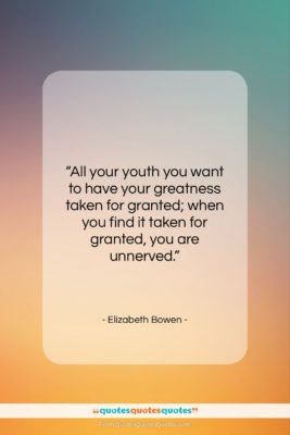 """Elizabeth Bowen quote: """"All your youth you want to have…""""- at QuotesQuotesQuotes.com"""