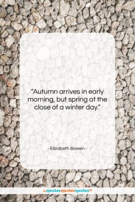 """Elizabeth Bowen quote: """"Autumn arrives in early morning, but spring…""""- at QuotesQuotesQuotes.com"""