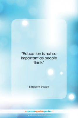 """Elizabeth Bowen quote: """"Education is not so important as people…""""- at QuotesQuotesQuotes.com"""