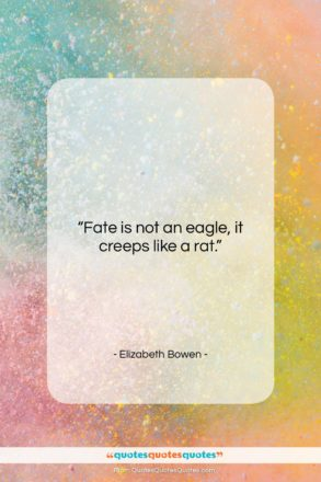 """Elizabeth Bowen quote: """"Fate is not an eagle, it creeps…""""- at QuotesQuotesQuotes.com"""