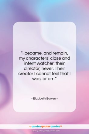 """Elizabeth Bowen quote: """"I became, and remain, my characters' close…""""- at QuotesQuotesQuotes.com"""