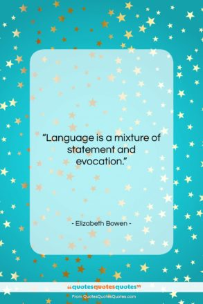 """Elizabeth Bowen quote: """"Language is a mixture of statement and…""""- at QuotesQuotesQuotes.com"""