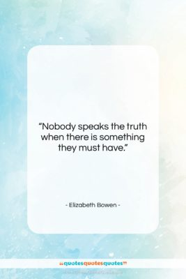"""Elizabeth Bowen quote: """"Nobody speaks the truth when there is…""""- at QuotesQuotesQuotes.com"""