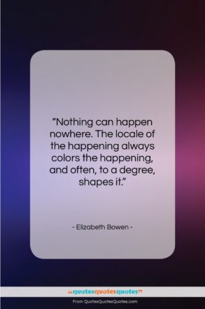 """Elizabeth Bowen quote: """"Nothing can happen nowhere. The locale of…""""- at QuotesQuotesQuotes.com"""