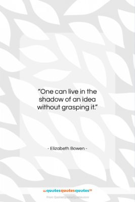 "Elizabeth Bowen quote: ""One can live in the shadow of…""- at QuotesQuotesQuotes.com"