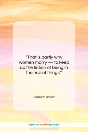 """Elizabeth Bowen quote: """"That is partly why women marry —…""""- at QuotesQuotesQuotes.com"""