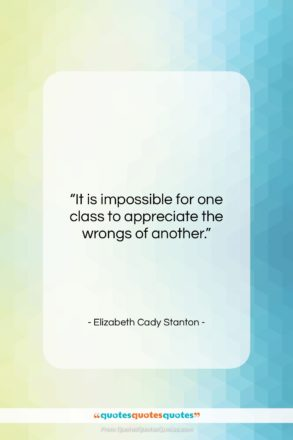 """Elizabeth Cady Stanton quote: """"It is impossible for one class to…""""- at QuotesQuotesQuotes.com"""