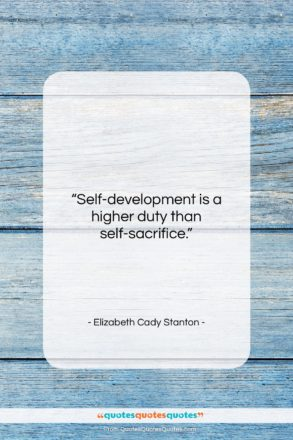 """Elizabeth Cady Stanton quote: """"Self-development is a higher duty than self-sacrifice….""""- at QuotesQuotesQuotes.com"""